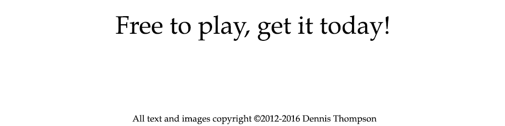 Free to play, get it today! All text and images copyright ©2012-2016 Dennis Thompson