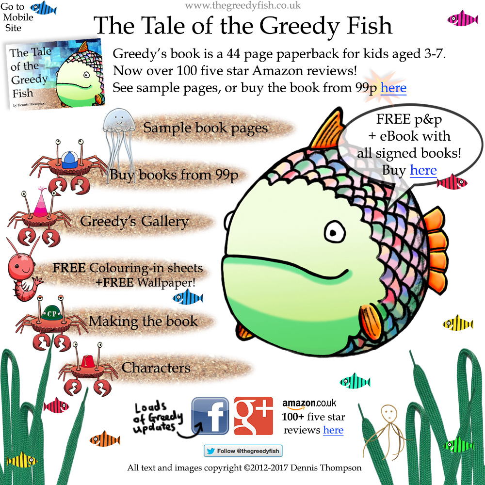 The Tale of the Greedy Fish is a unique and stunning new story book for children of all ages. Looking for kids books? Here you'll find free downloads, samples and lots more treasure! Join The Greedy Fish on his underwater adventure story and meet the King of Crabs, Tiny Prawn, the Octopus Judge and many more! Available as a signed paperback or ebook, it is highly rated with over 100 five star Amazon reviews. You can view the childrens ebook on your iPad, Android and other readers. You can follow Greedy on Twitter, Facebook, Google+, Pinterest, Wordpress, and Instagram! Author Dennis Thompson believes that for all children books are one of the most important aspects of growing up and learning about the world. For childrens storytelling, this short kids story book that you can buy online is one of the best of English kids stories available. Greedy Fish was originally funded through Kickstarter.com